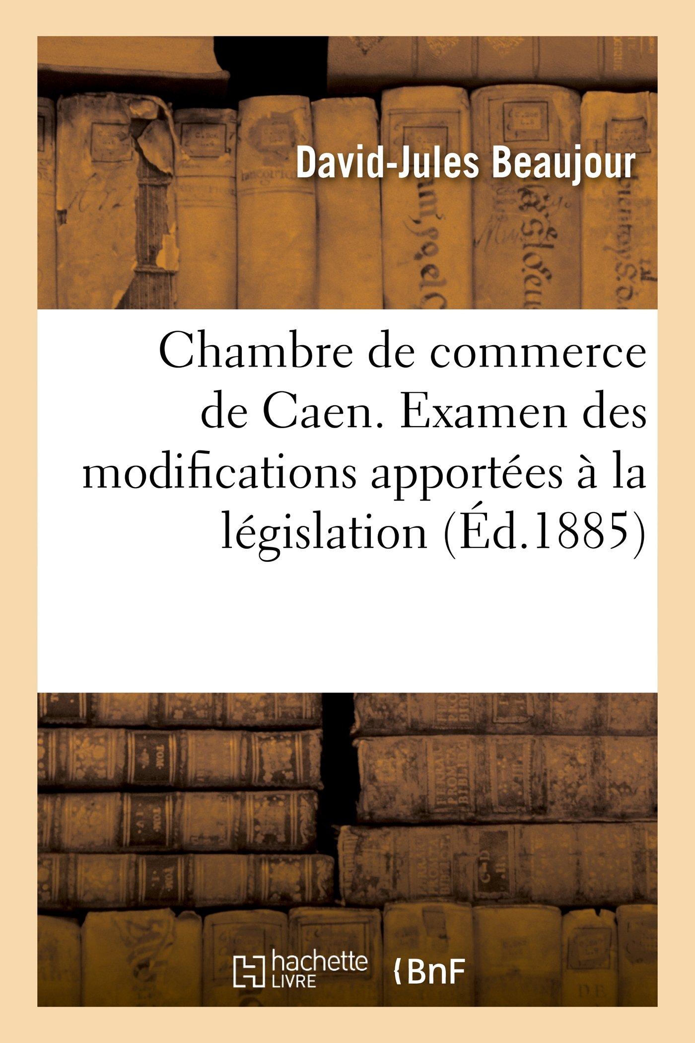 Read Online Chambre de Commerce de Caen. Examen Des Modifications Apportees a la Legislation (Sciences Sociales) (French Edition) pdf