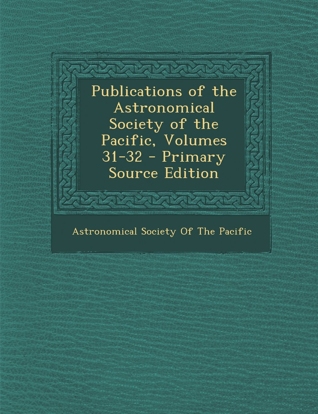 Publications of the Astronomical Society of the Pacific, Volumes 31-32 - Primary Source Edition PDF