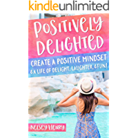 Positively Delighted: Create a Positive Mindset & a Life of Delight, Laughter, & Fun! book cover