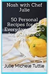 Nosh with Chef Julie  50 Personal Recipes for the Everyday with 10 Ingredients or Less! Kindle Edition