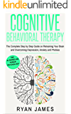 Cognitive Behavioral Therapy: The Complete Step by Step Guide on Retraining Your Brain and Overcoming Depression, Anxiety and Phobias (Cognitive Behavioral Therapy Series Book 3)