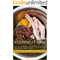 Keeping it Raw: 100 Questions Pet Parents Ask About Raw Feeding for Dogs, Volume 1