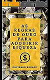 As Regras de Ouro Para Adquirir Riqueza: Descobrir porque e como você pode ganhar dinheiro, fazer suas próprias regras!