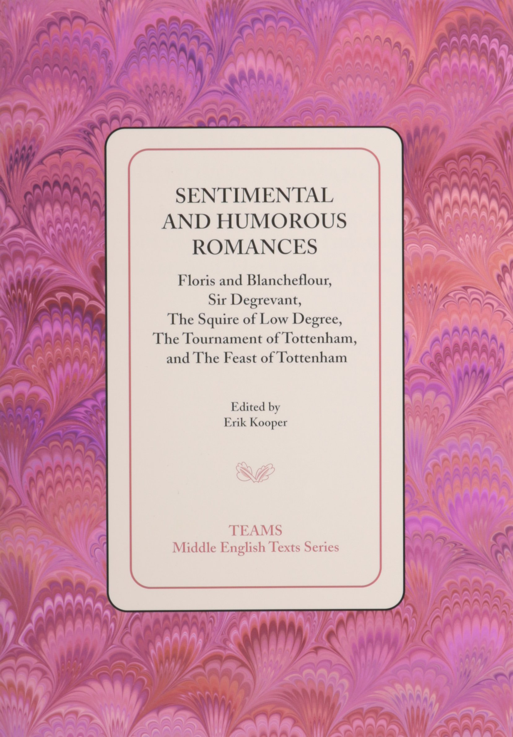 Sentimental and Humorous Romances: Floris and Blancheflour, Sir Degrevant, The Squire of Low Degree, The Tournament of Tottenham, and The Feast of Tottenham (Middle English Texts)