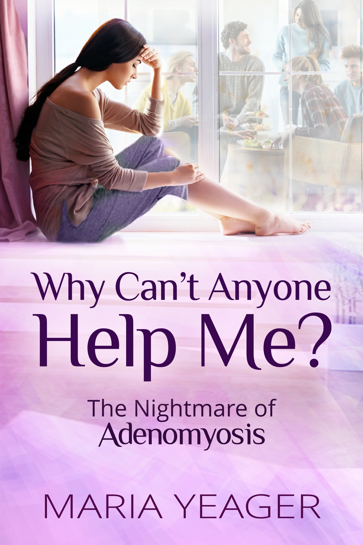 Why Can't Anyone Help Me   The Nightmare Of Adenomyosis  English Edition