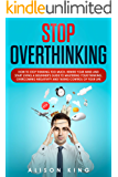 Stop Overthinking: How to stop thinking too much, rewire your mind and start living. A beginner's guide to mastering…