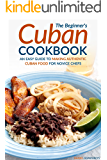 The Beginner's Cuban Cookbook: An Easy Guide to Making Authentic Cuban Food for Novice Chefs