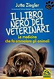 il libro nero dei veterinari: La Medicina che fa Ammalare gli Animali