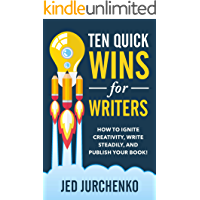 Ten Quick Wins for Writers: How to ignite creativity, write steadily, and publish your book!