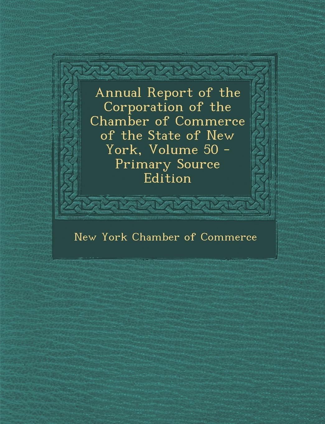 Read Online Annual Report of the Corporation of the Chamber of Commerce of the State of New York, Volume 50 - Primary Source Edition PDF