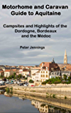 Motorhome and Caravan Guide to Aquitaine: Campsites and Highlights of the Dordogne, Bordeaux and the Médoc