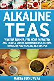 Alkaline Teas: Wake Up Slimmer, Feel More Energized and Reduce Stress with Delicious Herbal Infusions and Healing Tea…