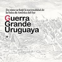 Guerra Grande Uruguay: De cómo se forjó la nacionalidad de la Suiza de América del Sur [Uruguay's Great War: How the Nationality of the Switzerland of South America Was Forged]