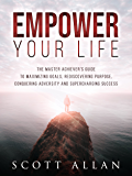 Empower Your Life: The Master Achiever's Guide to Maximizing Goals, Rediscovering Purpose, Conquering Adversity and Supercharging Success