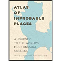 Atlas of Improbable Places: A Journey to the World's Most Unusual Corners (Atlases)