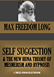 SELF-SUGGESTION AND THE NEW HUNA THEORY OF MESMERISM AND HYPNOSIS (Timeless Wisdom Collection Book 402)
