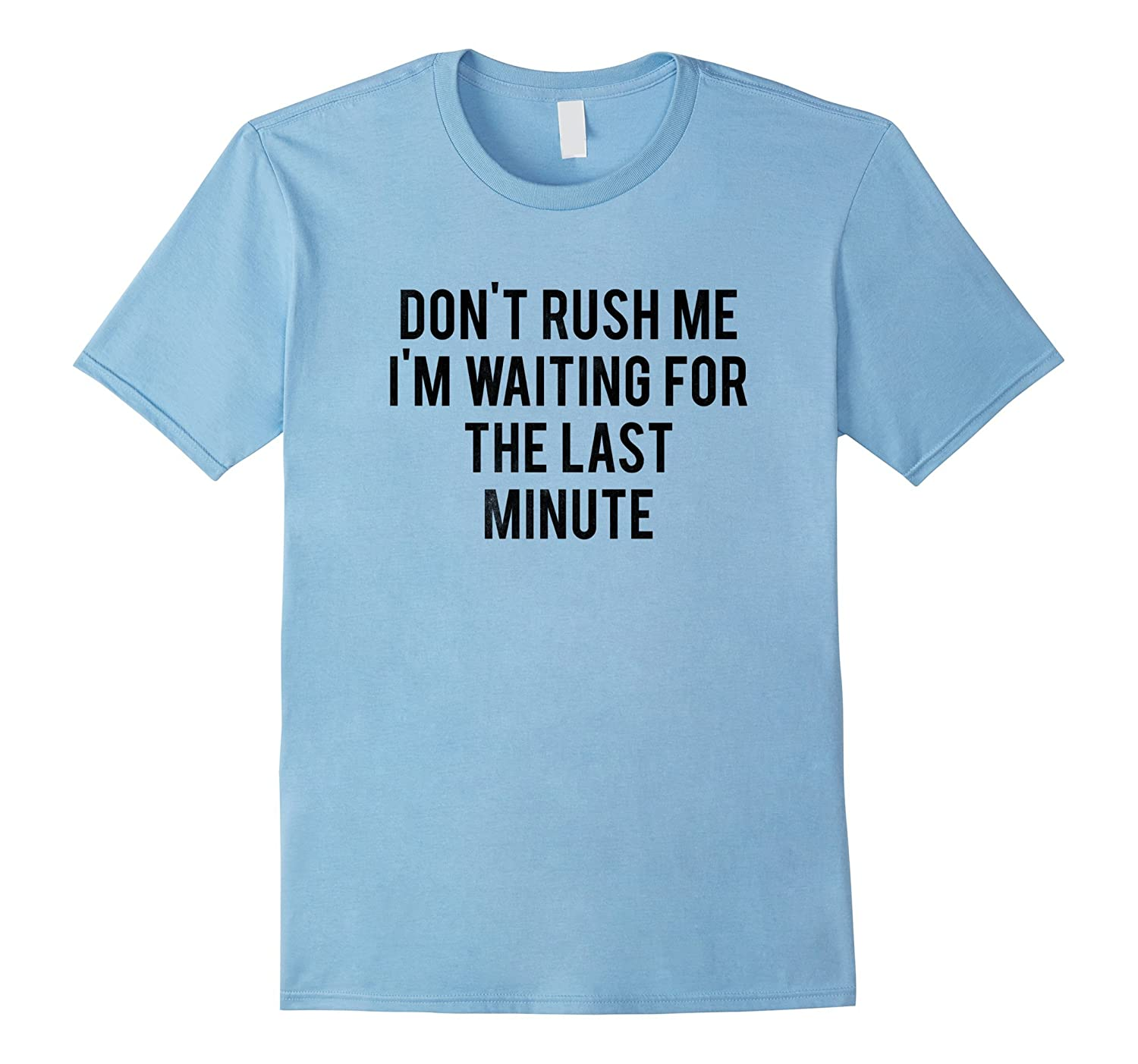 Don't rush me I'm waiting for the last minute  Funny Tee