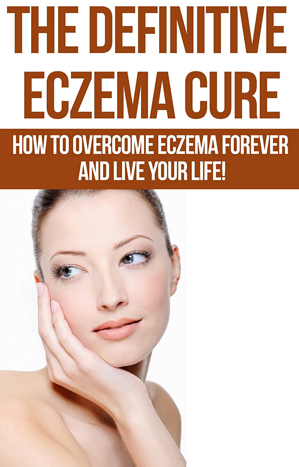 Eczema: The Definitive Eczema Cure - How To Overcome Eczema