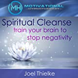 Spiritual Cleanse: Train Your Brain to Stop Negativity with Self-Hypnosis, Meditation and Affirmations