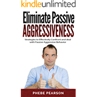 Eliminate Passive Aggressiveness: Strategies to Effectively Confront and Deal With Passive Aggressive Behavior