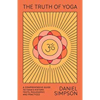 The Truth of Yoga: A Comprehensive Guide to Yoga's History, Texts, Philosophy, and Practices