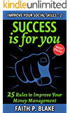 Success is for you: 25 Rules to Improve Your Money Management - A Beginner Guide in Finance Education, Productivity Growth, Wealth Psychology, Emotional ... (Improve Your Social Skills Book 2)