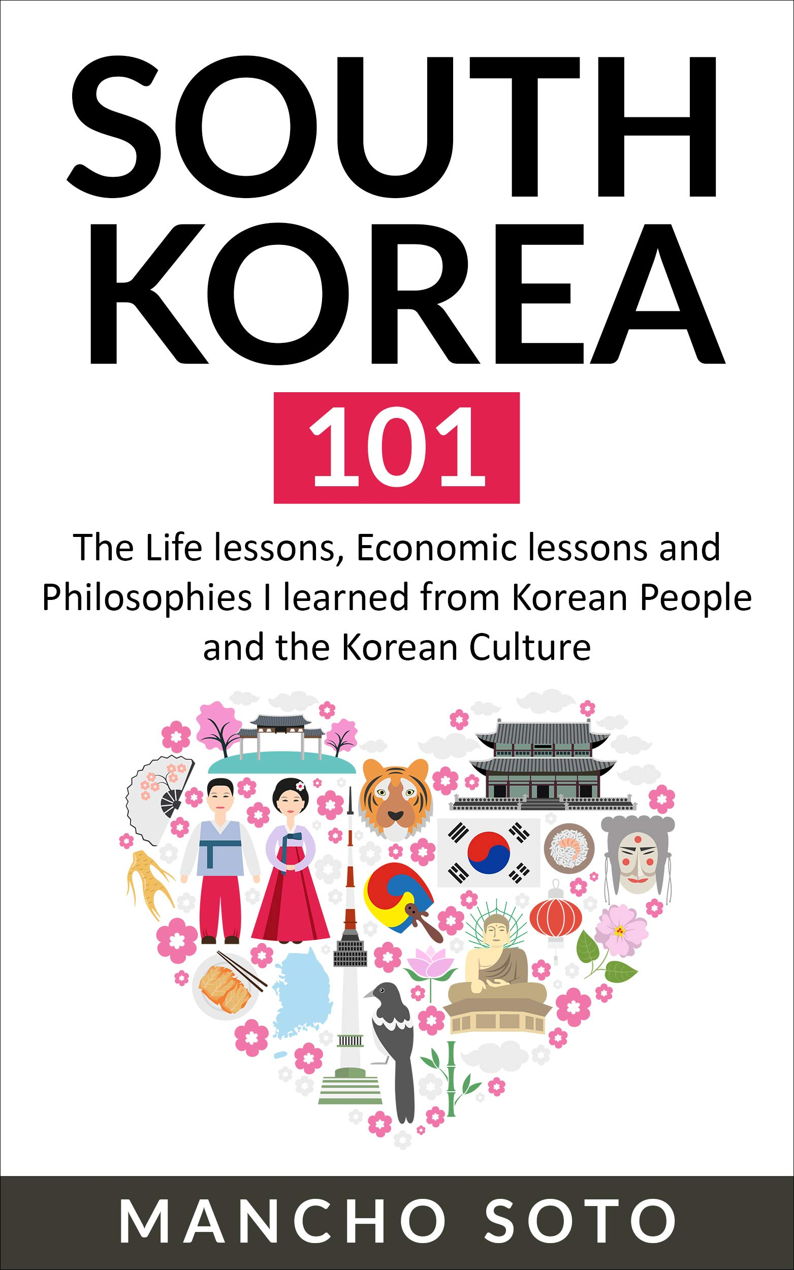 SOUTH KOREA 101  The Life Lessons Economic Lessons And Philosophies I Learned From Korean People And The Korean Culture  English Edition