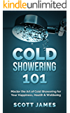 Cold Showering 101: Master the Art of Cold Showering for Your Happiness, Health & Wellbeing (Cold Water Therapy, Ice…