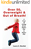 Over 50, Overweight & Out Of Breath: A Year Of Going From Super Fat To Super Fit