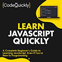 Learn JavaScript Quickly: A Complete Beginner's Guide to Learning JavaScript, Even If You're New to Programming (Crash…