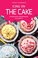 Icing on the Cake: 25 Buttercream Frosting Recipes from Scratch Kindle Edition