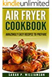 Air Fryer Cookbook: Amazingly Easy Recipes To Prepare (Bake, Grill, Roast, Quick and Easy, Low Oil, Simple, Clean Eating, Smart People, Delicious)
