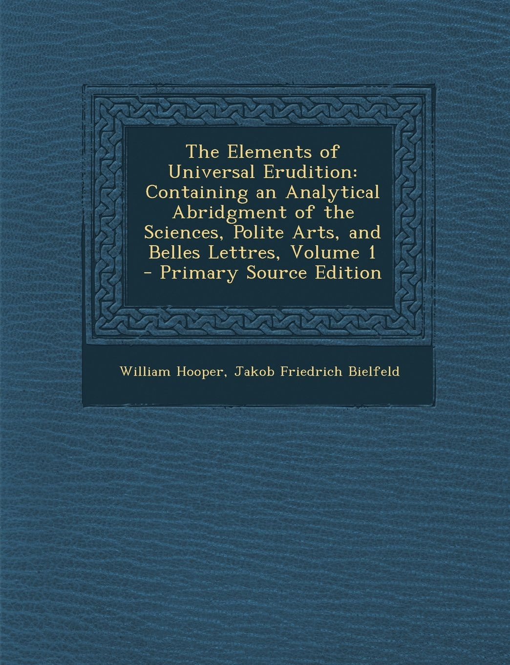 Download The Elements of Universal Erudition: Containing an Analytical Abridgment of the Sciences, Polite Arts, and Belles Lettres, Volume 1 - Primary Source E PDF