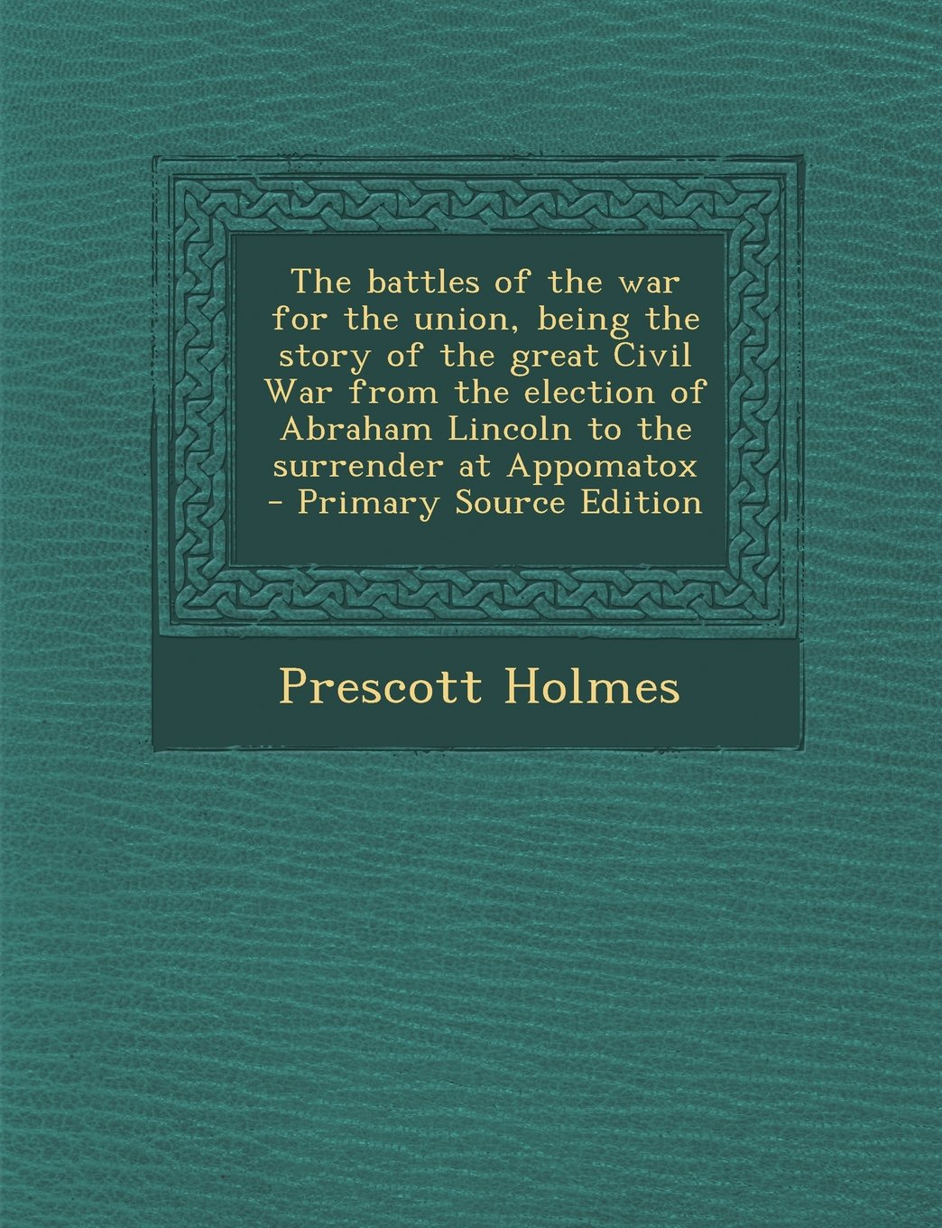 The battles of the war for the union, being the story of the great Civil War from the election of Abraham Lincoln to the surrender at Appomatox PDF