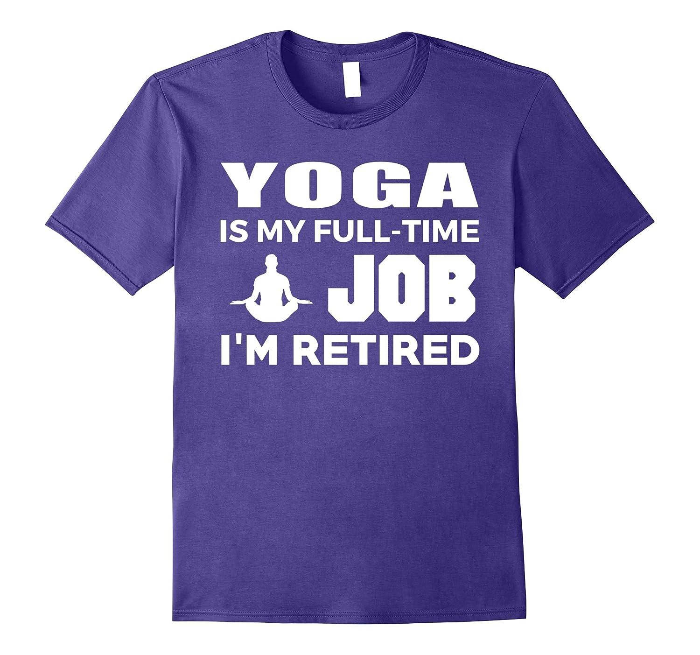 Yoga Is My Full Time Job Im Retired Hobby T-Shirt-TJ