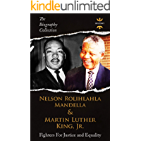 NELSON ROLIHLAHLA MANDELA AND MARTIN LUTHER KING, JR: Fighters For Justice and Equality. The Biography Collection (The Greatest People Book 4)