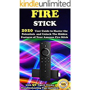 Fire Stick: 2020 User Guide to Master the Potentials and Unlock the Hidden Features of Your Amazon Fire Stick with 50…