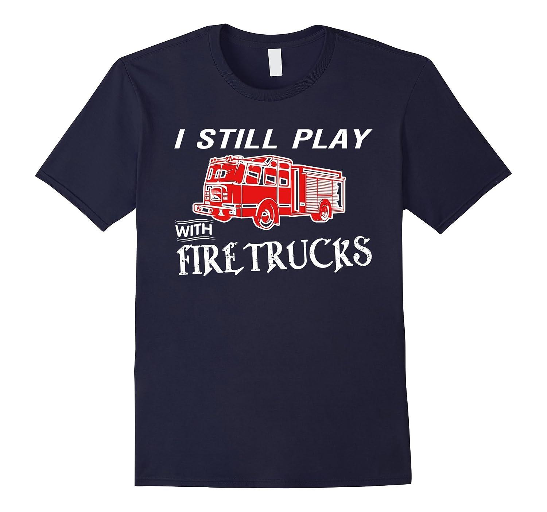 I Still Play With Firetrucks T-Shirt Funny Firefighter Truck-CD