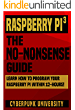 Raspberry PI 3: THE NO-NONSENSE GUIDE: Learn How To Program Your Raspberry Pi 3 Within 12-Hours! (Including 6 Beginner Pi Projects + The Pi 3 Pinout Chart)