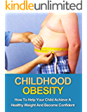 Childhood Obesity: How To Help Your Child Achieve A Healthy Weight And Become Confident (Childhood Obesity, Overweight child, Healthy Child, Obesity, Overweight, Lose Weight)