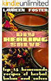 DIY Healing Salve: Top 25 Homemade Recipes of Herbal Balms and Salves
