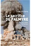 Le sacrifice de Palmyre: Une enquête inédite au coeur de l'horreur syrienne