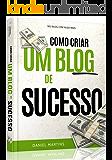 Como criar um blog de sucesso!: Aprenda exatamente tudo o que você precisa fazer para ter um blog de sucesso na web.