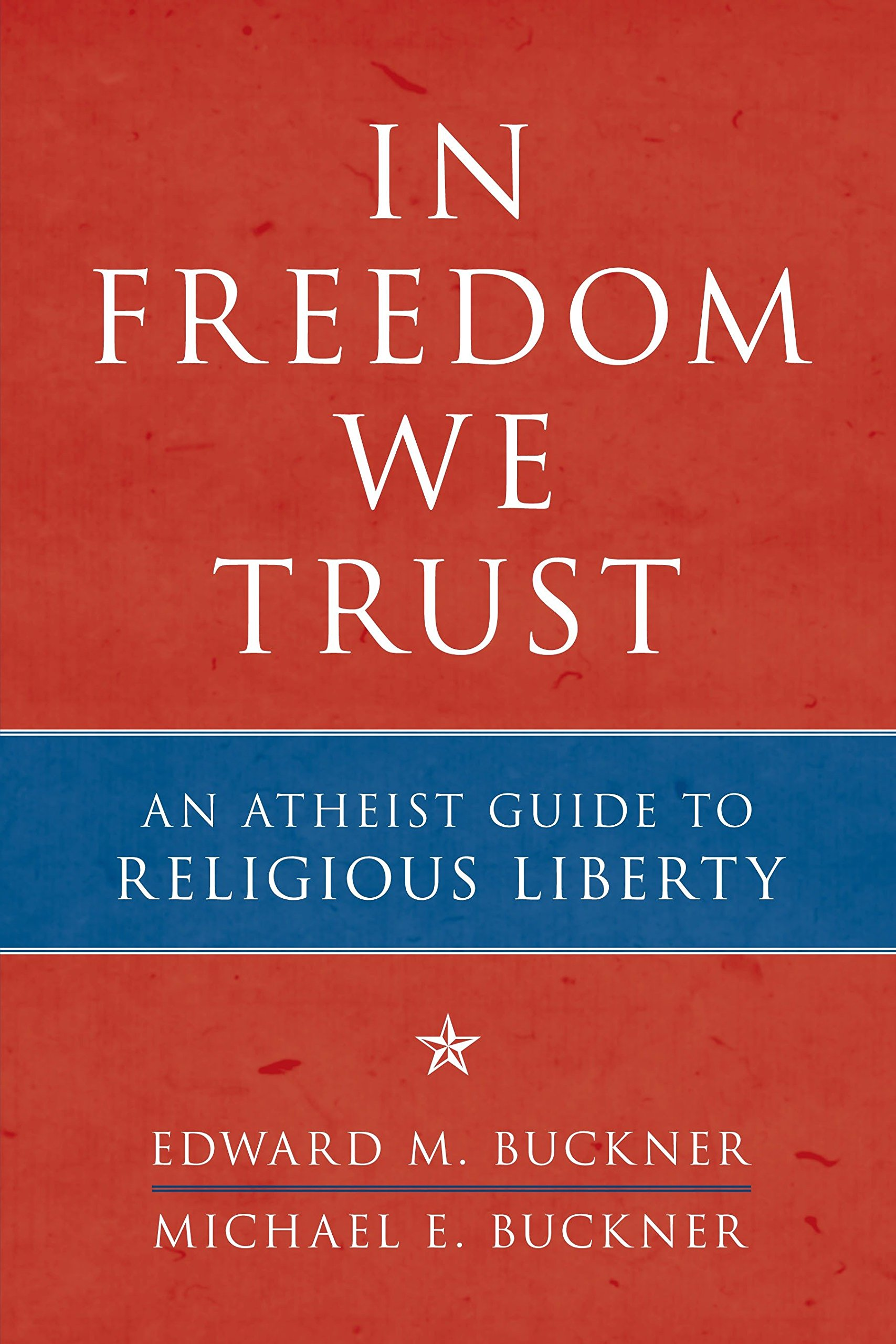 Amazon.com: In Freedom We Trust: An Atheist Guide to Religious Liberty  (9781616146443): Edward M. Buckner, Michael E. Buckner: Books
