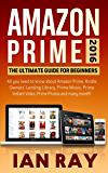 Amazon Prime: Amazon Prime 2016: The ULTIMATE Guide for Beginners: All you need to know about Amazon Prime, Amazon Prime Lending Library, Prime Music, Instant Video, Prime Photos and many more!!!