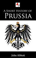 A Short History Of Prussia (Illustrated) (English