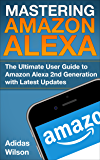 Mastering Amazon Alexa: The Ultimate User Guide To Amazon Alexa 2nd Generation with Latest Updates