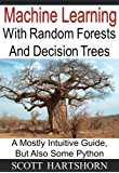 Machine Learning With Random Forests And Decision Trees: A Mostly Intuitive Guide, But Also Some Python
