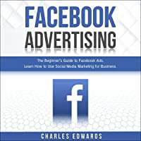 Facebook Advertising: The Beginner's Guide to Facebook Ads. Learn How to Use Social Media Marketing for Business.