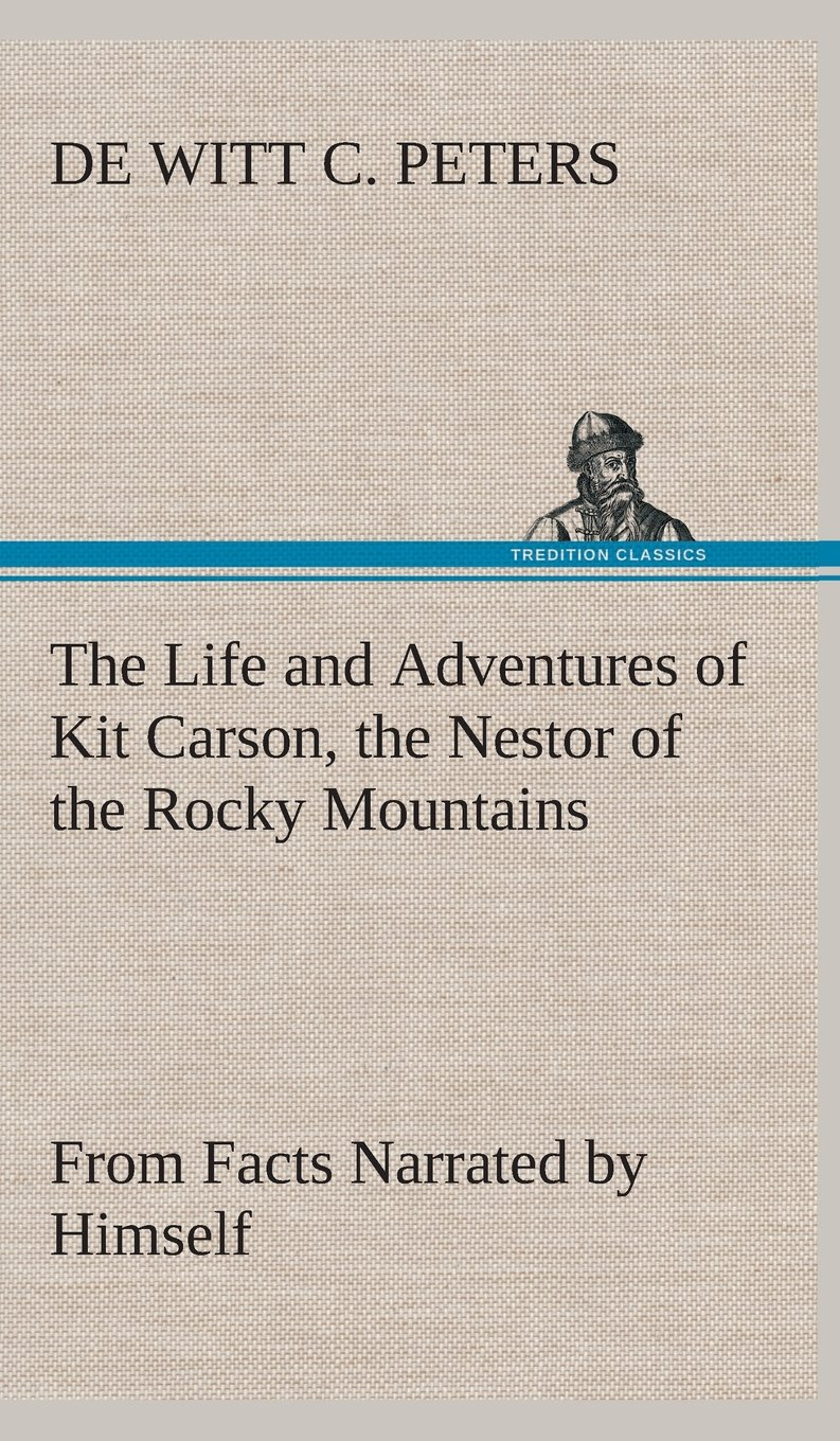 Read Online The Life and Adventures of Kit Carson, the Nestor of the Rocky Mountains, from Facts Narrated by Himself pdf epub